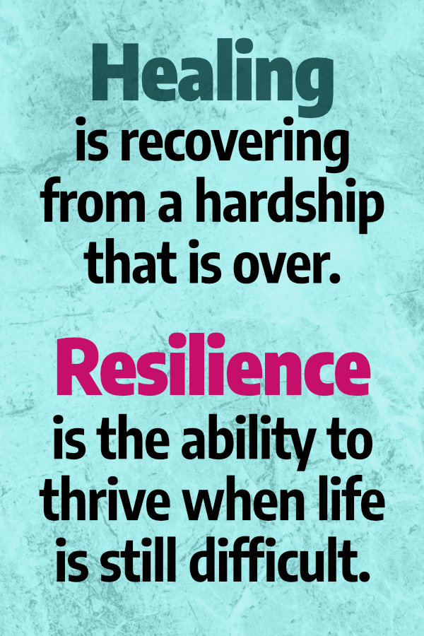 Healing is recovering from a hardship that is over. Resilience is thriving when life is still difficult.