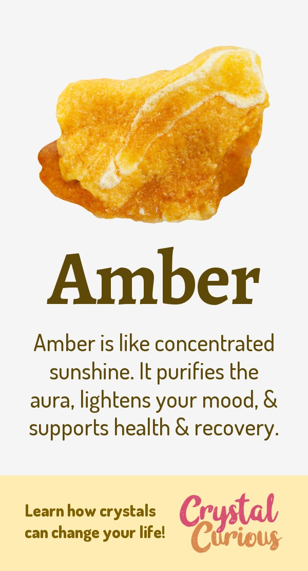 Amber Meaning & Healing Properties. Amber is like concentrated sunshine. It purifies the aura, lightens your mood, & supports health & recovery. Learn  all the crystal & gemstone properties and crystal healing for beginners at CrystalCurious.com. Positive energy, chakra healing, vibrational energy, stone meanings, crystal therapy. #crystalhealing #crystals #gemstones #energymedicine #energyhealing #newage #crystalcurious