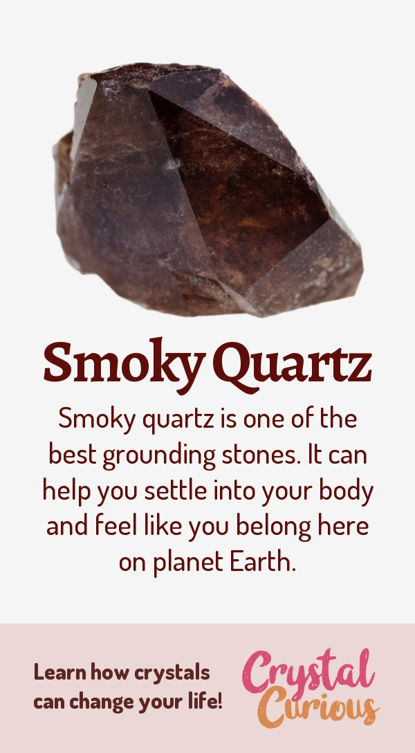 Smoky Quartz Meaning & Healing Properties. Smoky quartz is one of the best grounding stones. It can help you settle into your body and feel like you belong here on planet Earth. Learn  about healing crystals for beginners and gemstones properties at CrystalCurious.com. Chakra healing with crystals, vibrational positive energy, stone meanings, crystal therapy. #newage #crystalhealing #positiveenergy #crystals #gemstones #energyhealing #crystalcurious